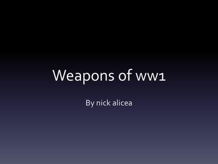 Weapons of ww1 By nick alicea. The rifle The main weapon used by British soldiers in trenches. It hold 15 rounds and a person can be killed within 1,400.