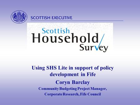 Using SHS Lite in support of policy development in Fife Coryn Barclay Community Budgeting Project Manager, Corporate Research, Fife Council.