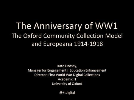 The Anniversary of WW1 The Oxford Community Collection Model and Europeana 1914-1918 Kate Lindsay, Manager for Engagement | Education Enhancement Director:
