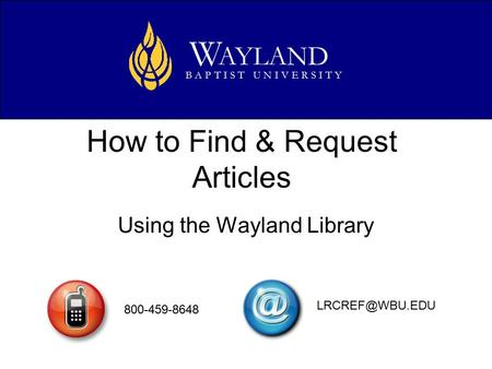 How to Find & Request Articles Using the Wayland Library AYLAND W B A P T I S T U N I V E R S I T Y 800-459-8648