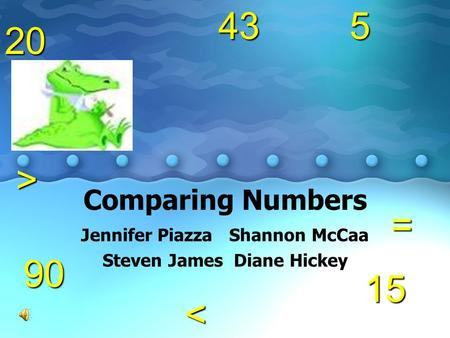 Comparing Numbers Jennifer Piazza Shannon McCaa Steven James Diane Hickey5= < 15 904320 >