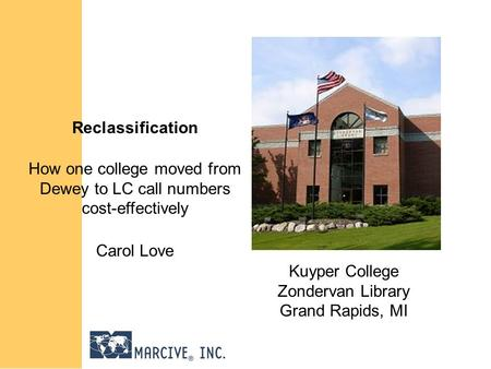 Reclassification How one college moved from Dewey to LC call numbers cost-effectively Carol Love Kuyper College Zondervan Library Grand Rapids, MI.