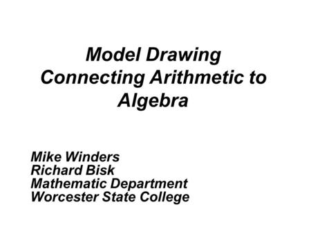 Model Drawing Connecting Arithmetic to Algebra Mike Winders Richard Bisk Mathematic Department Worcester State College.