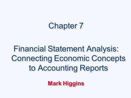 Chapter 7 Financial Statement Analysis: Connecting Economic Concepts to Accounting Reports Mark Higgins Chapter 7 Financial Statement Analysis: Connecting.