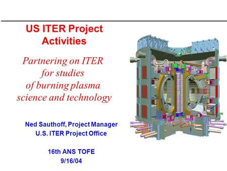 US ITER Project Activities Ned Sauthoff, Project Manager U.S. ITER Project Office 16th ANS TOFE 9/16/04 Partnering on ITER for studies of burning plasma.