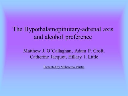 The Hypothalamopituitary-adrenal axis and alcohol preference Matthew J. O'Callaghan, Adam P. Croft, Catherine Jacquot, Hillary J. Little Presented by Muharema.