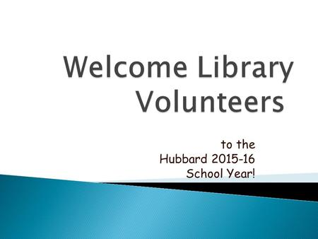 To the Hubbard 2015-16 School Year!.  If you cannot come in for your library time, please contact the volunteers from your class and see if one of them.