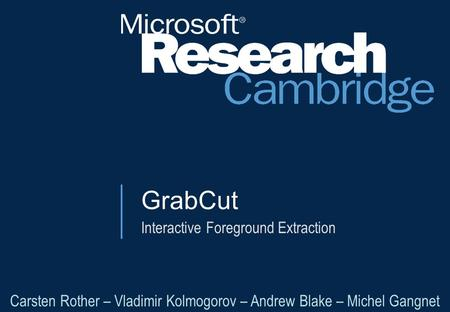 GrabCut Interactive Foreground Extraction Carsten Rother – Vladimir Kolmogorov – Andrew Blake – Michel Gangnet.
