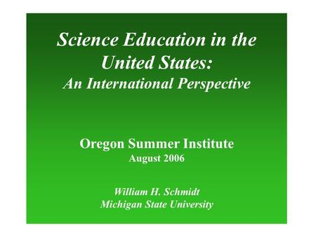 Science Education in the United States: An International Perspective Oregon Summer Institute August 2006 William H. Schmidt Michigan State University.