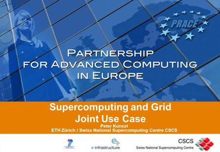 Supercomputing and Grid Joint Use Case Peter Kunszt ETH Zürich / Swiss National Supercomputing Centre CSCS.