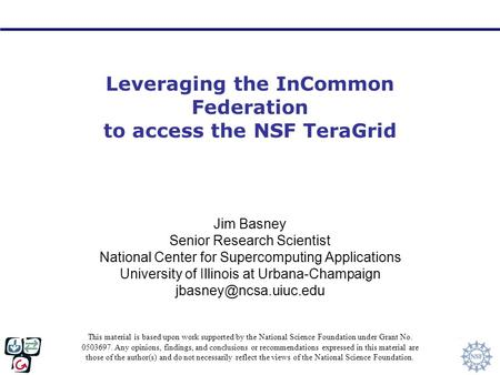 Leveraging the InCommon Federation to access the NSF TeraGrid Jim Basney Senior Research Scientist National Center for Supercomputing Applications University.