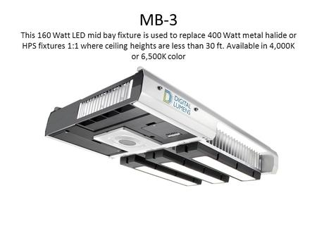 MB-3 This 160 Watt LED mid bay fixture is used to replace 400 Watt metal halide or HPS fixtures 1:1 where ceiling heights are less than 30 ft. Available.