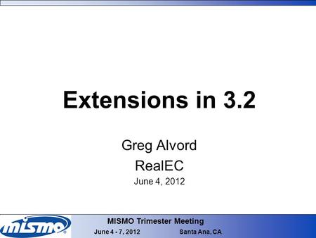 MISMO Trimester Meeting June 4 - 7, 2012 Santa Ana, CA Extensions in 3.2 Greg Alvord RealEC June 4, 2012.