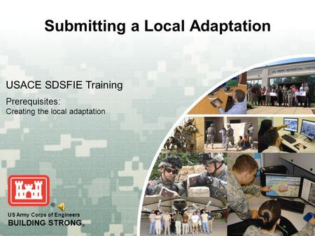 US Army Corps of Engineers BUILDING STRONG ® Submitting a Local Adaptation USACE SDSFIE Training Prerequisites: Creating the local adaptation.
