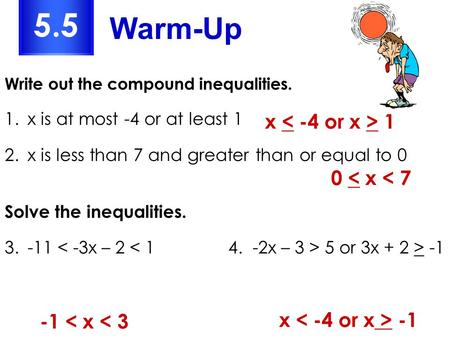 Write out the compound inequalities. 1.x is at most -4 or at least 1 2.x is less than 7 and greater than or equal to 0 Solve the inequalities. 3.-11 5.