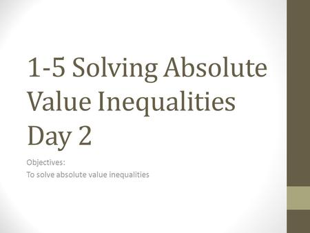 1-5 Solving Absolute Value Inequalities Day 2 Objectives: To solve absolute value inequalities.