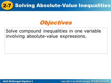 Holt McDougal Algebra 1 2-7 Solving Absolute-Value Inequalities Solve compound inequalities in one variable involving absolute-value expressions. Objectives.
