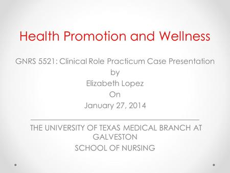 Health Promotion and Wellness GNRS 5521: Clinical Role Practicum Case Presentation by Elizabeth Lopez On January 27, 2014 ____________________________________________.
