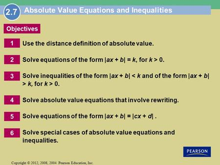 Copyright © 2012, 2008, 2004 Pearson Education, Inc. 1 Objectives 2 6 5 3 4 Absolute Value Equations and Inequalities Use the distance definition of absolute.