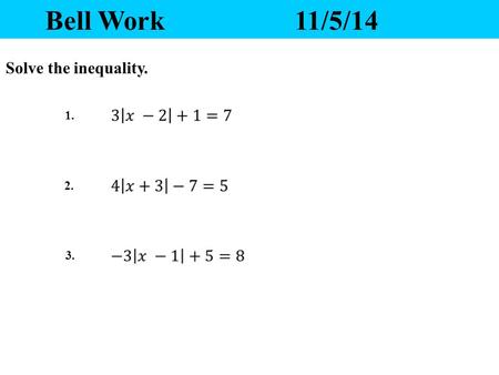 Bell Work11/5/14 1. 2. 3. Solve the inequality. Yesterday's Homework 1.Any questions? 2.Please pass your homework to the front. Make sure the correct.
