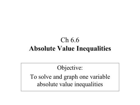 Ch 6.6 Absolute Value Inequalities Objective: To solve and graph one variable absolute value inequalities.