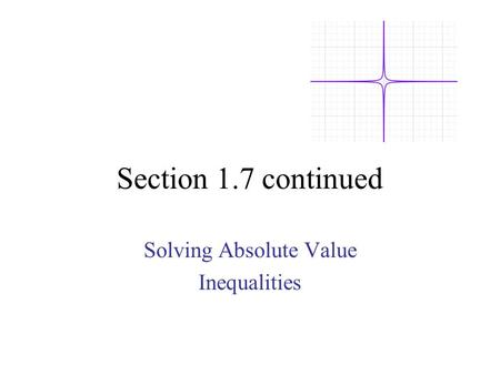Section 1.7 continued Solving Absolute Value Inequalities.