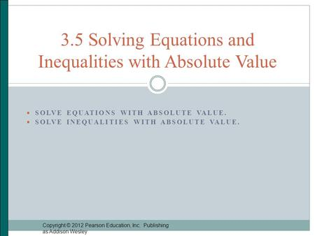  SOLVE EQUATIONS WITH ABSOLUTE VALUE.  SOLVE INEQUALITIES WITH ABSOLUTE VALUE. Copyright © 2012 Pearson Education, Inc. Publishing as Addison Wesley.