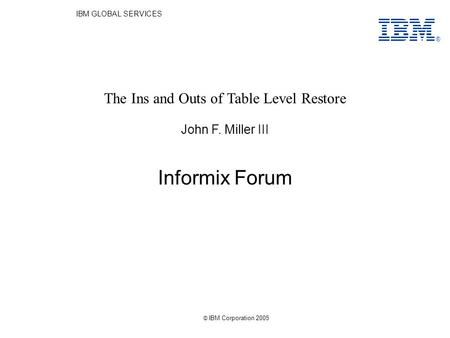 IBM GLOBAL SERVICES Informix Forum John F. Miller III The Ins and Outs of Table Level Restore ® © IBM Corporation 2005.