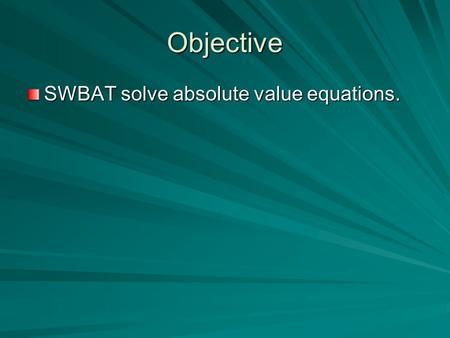 Objective SWBAT solve absolute value equations.. ABSOLUTE VALUE –The distance a number is away from ZERO. Distance is always positive. 012345-2-3-4-5.