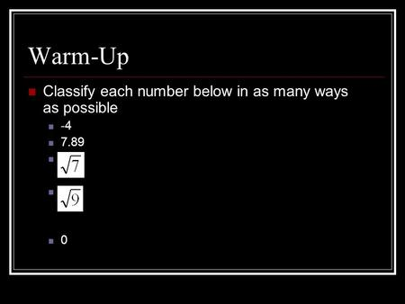 Warm-Up Classify each number below in as many ways as possible -4 7.89 0.