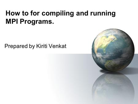 How to for compiling and running MPI Programs. Prepared by Kiriti Venkat.