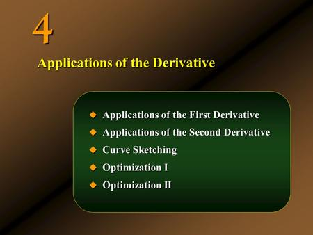 4  Applications of the First Derivative  Applications of the Second Derivative  Curve Sketching  Optimization I  Optimization II Applications of the.