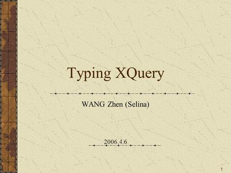1 Typing XQuery WANG Zhen (Selina) 2006.4.6. 2 Something about the Internship Group Name: PROTHEO, Inria, France Research: Rewriting and strategies, Constraints,