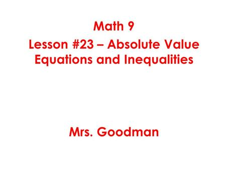 Math 9 Lesson #23 – Absolute Value Equations and Inequalities Mrs. Goodman.