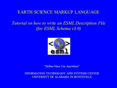 "EARTH SCIENCE MARKUP LANGUAGE Tutorial on how to write an ESML Description File (for ESML Schema v3.0) ""Define Once Use Anywhere"" INFORMATION TECHNOLOGY."