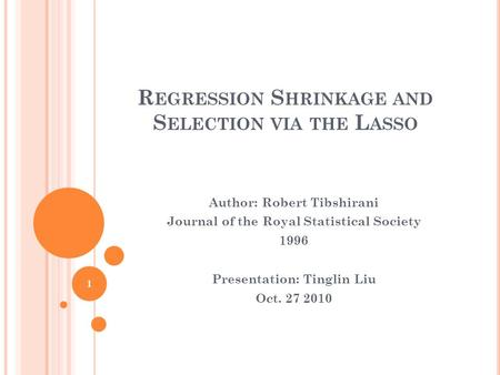 R EGRESSION S HRINKAGE AND S ELECTION VIA THE L ASSO Author: Robert Tibshirani Journal of the Royal Statistical Society 1996 Presentation: Tinglin Liu.