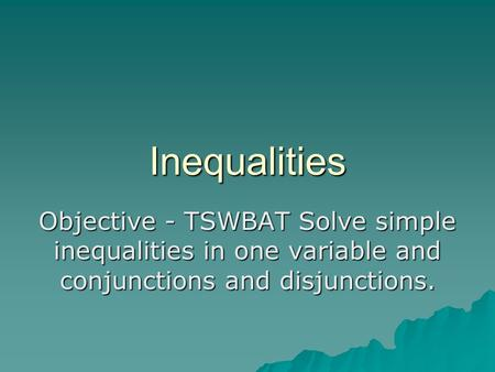 Inequalities Objective - TSWBAT Solve simple inequalities in one variable and conjunctions and disjunctions.