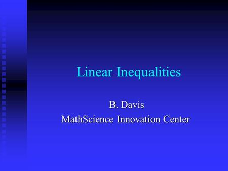 Linear Inequalities B. Davis B. Davis MathScience Innovation Center.