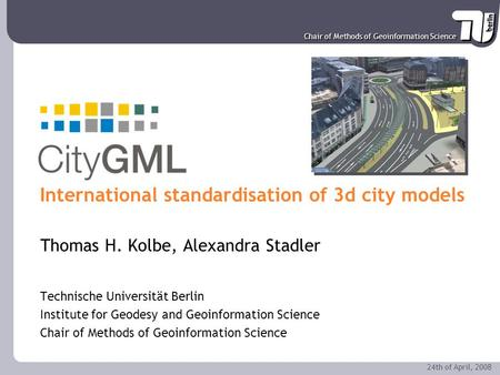 Chair of Methods of Geoinformation Science 24th of April, 2008 CityGML - International standardisation of 3d city models Thomas H. Kolbe, Alexandra Stadler.