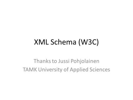 XML Schema (W3C) Thanks to Jussi Pohjolainen TAMK University of Applied Sciences.