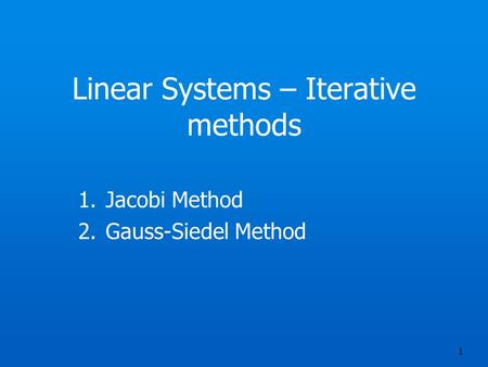 Linear Systems – Iterative methods 1.Jacobi Method 2.Gauss-Siedel Method 1.
