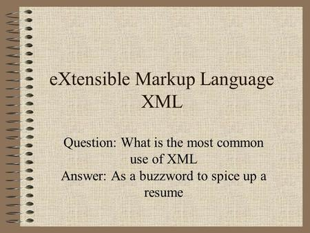 EXtensible Markup Language XML Question: What is the most common use of XML Answer: As a buzzword to spice up a resume.
