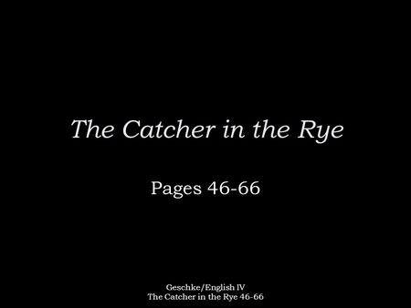 Geschke/English IV The Catcher in the Rye 46-66 The Catcher in the Rye Pages 46-66.