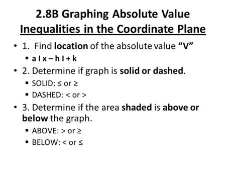 "2.8B Graphing Absolute Value Inequalities in the Coordinate Plane 1. Find location of the absolute value ""V""  a I x – h I + k 2. Determine if graph is."