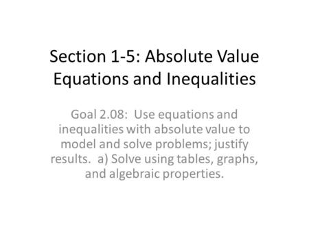 Section 1-5: Absolute Value Equations and Inequalities Goal 2.08: Use equations and inequalities with absolute value to model and solve problems; justify.