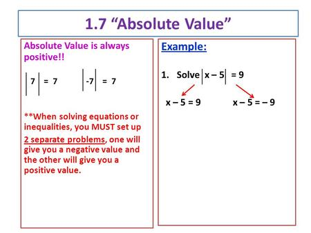 "1.7 ""Absolute Value"" Absolute Value is always positive!! 7 = 7-7 = 7 **When solving equations or inequalities, you MUST set up 2 separate problems, one."