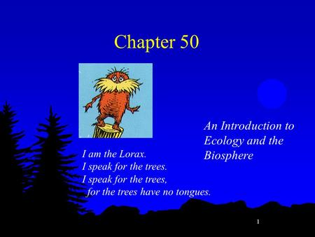 1 An Introduction to Ecology and the Biosphere I am the Lorax. I speak for the trees. I speak for the trees, for the trees have no tongues. Chapter 50.