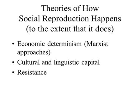 Theories of How Social Reproduction Happens (to the extent that it does) Economic determinism (Marxist approaches) Cultural and linguistic capital Resistance.