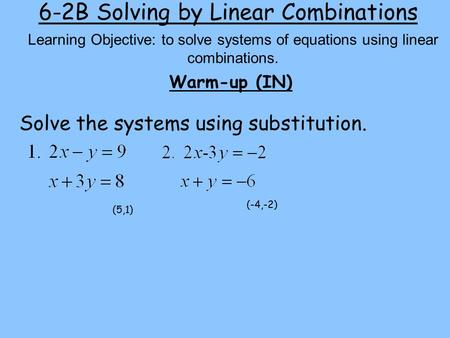 6-2B Solving by Linear Combinations Warm-up (IN) Learning Objective: to solve systems of equations using linear combinations. Solve the systems using substitution.