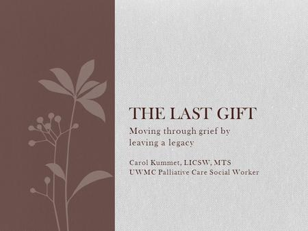 Moving through grief by leaving a legacy Carol Kummet, LICSW, MTS UWMC Palliative Care Social Worker THE LAST GIFT.